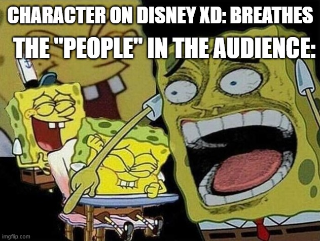 "Spongebob laughing Hysterically |  THE ""PEOPLE"" IN THE AUDIENCE:; CHARACTER ON DISNEY XD: BREATHES 