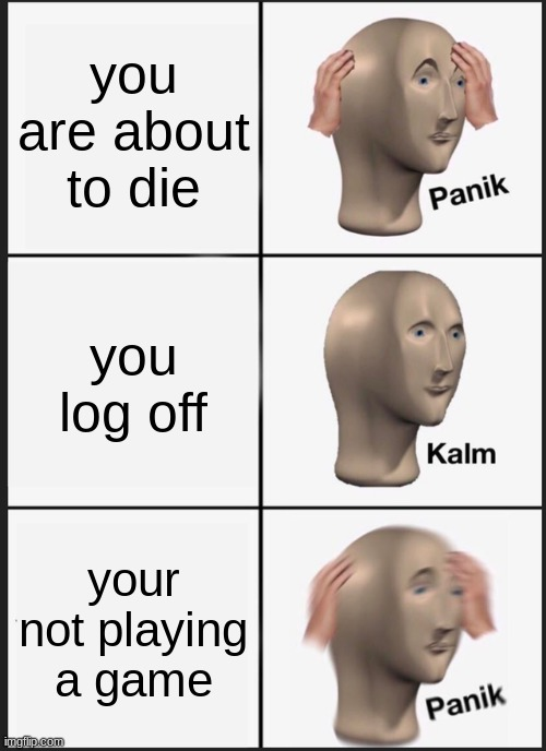 Panik Kalm Panik Meme |  you are about to die; you log off; your not playing a game | image tagged in memes,panik kalm panik | made w/ Imgflip meme maker