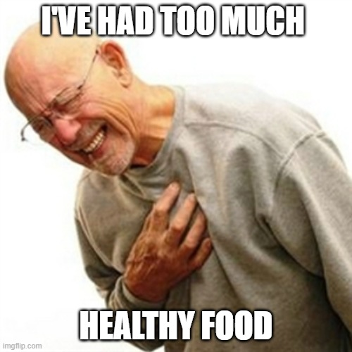 Death by Food |  I'VE HAD TOO MUCH; HEALTHY FOOD | image tagged in memes,right in the childhood | made w/ Imgflip meme maker