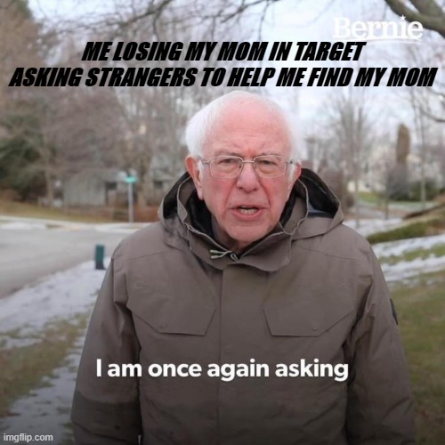 Bernie I Am Once Again Asking For Your Support Meme |  ME LOSING MY MOM IN TARGET ASKING STRANGERS TO HELP ME FIND MY MOM | image tagged in memes,bernie i am once again asking for your support | made w/ Imgflip meme maker