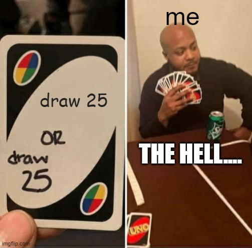 UNO Draw 25 Cards Meme |  me; draw 25; THE HELL.... | image tagged in memes,uno draw 25 cards | made w/ Imgflip meme maker
