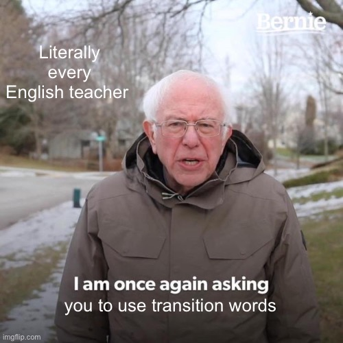 WHATS SO IMPORTANT ABOUT TRANSITION WORDS?? |  Literally every English teacher; you to use transition words | image tagged in memes,bernie i am once again asking for your support | made w/ Imgflip meme maker