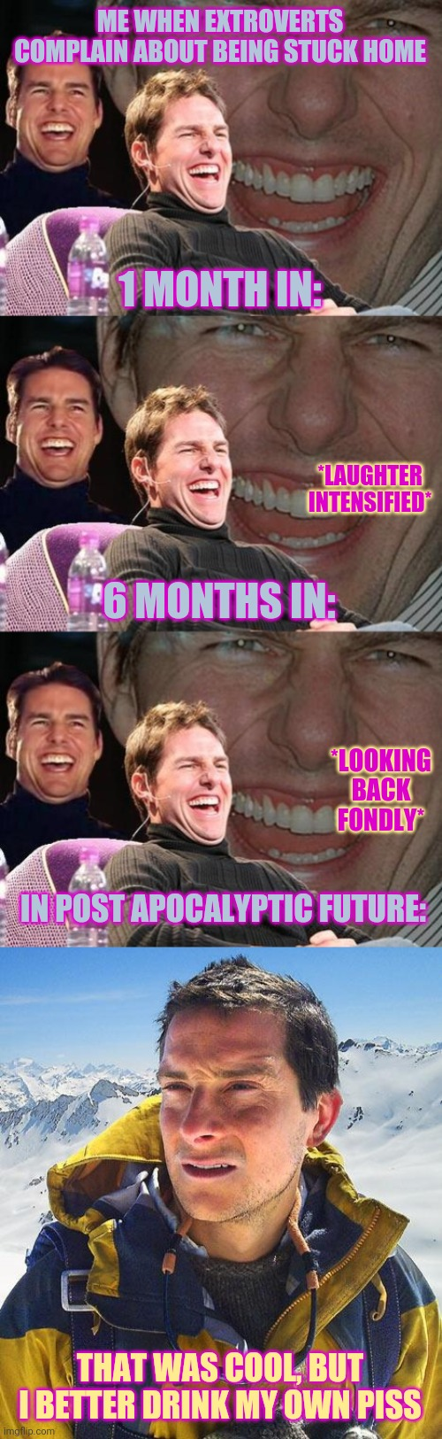 ME WHEN EXTROVERTS COMPLAIN ABOUT BEING STUCK HOME; 1 MONTH IN:; *LAUGHTER INTENSIFIED*; 6 MONTHS IN:; *LOOKING BACK FONDLY*; IN POST APOCALYPTIC FUTURE:; THAT WAS COOL, BUT I BETTER DRINK MY OWN PISS | image tagged in memes,bear grylls,tom cruise laugh | made w/ Imgflip meme maker