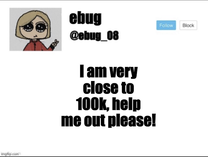 ebug_08 update! |  I am very close to 100k, help me out please! | image tagged in ebug_08 update | made w/ Imgflip meme maker