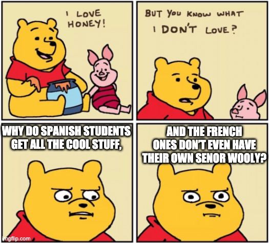 I feel this way as a spanish student |  WHY DO SPANISH STUDENTS GET ALL THE COOL STUFF, AND THE FRENCH ONES DON'T EVEN HAVE THEIR OWN SENOR WOOLY? | image tagged in upset pooh,french and spanish,senor wooly | made w/ Imgflip meme maker