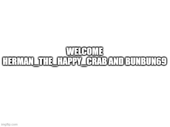 Blank White Template |  WELCOME HERMAN_THE_HAPPY_CRAB AND BUNBUN69 | image tagged in blank white template | made w/ Imgflip meme maker
