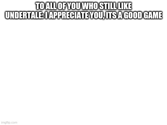 blank white template |  TO ALL OF YOU WHO STILL LIKE UNDERTALE: I APPRECIATE YOU, ITS A GOOD GAME | image tagged in blank white template | made w/ Imgflip meme maker