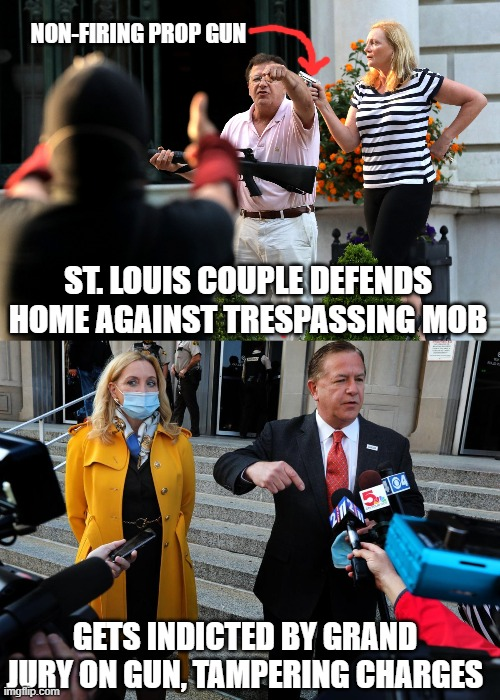 when the Second Amendment is not a thing |  NON-FIRING PROP GUN; ST. LOUIS COUPLE DEFENDS HOME AGAINST TRESPASSING MOB; GETS INDICTED BY GRAND JURY ON GUN, TAMPERING CHARGES | image tagged in mccloskeys,second amendment,gun,blm,mob,law | made w/ Imgflip meme maker