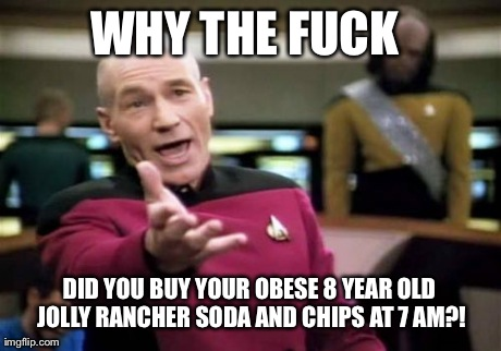 Picard Wtf | WHY THE F**K  DID YOU BUY YOUR OBESE 8 YEAR OLD JOLLY RANCHER SODA AND CHIPS AT 7 AM?! | image tagged in memes,picard wtf,AdviceAnimals | made w/ Imgflip meme maker