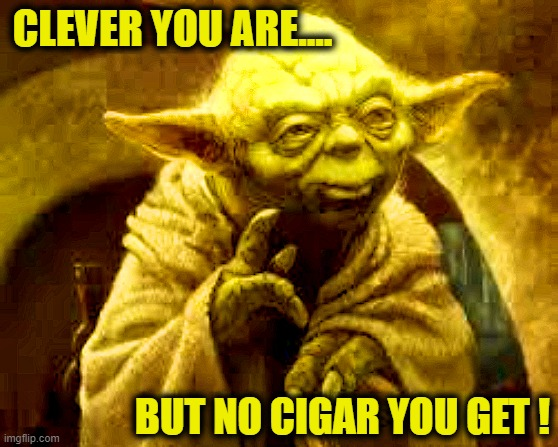 You can't fool Yoda... |  CLEVER YOU ARE.... BUT NO CIGAR YOU GET ! | image tagged in yoda,clever,sorry,nope,funny,cigar | made w/ Imgflip meme maker