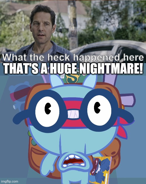 THAT'S A HUGE NIGHTMARE! | image tagged in surprised sniffles htf,antman what the heck happened here | made w/ Imgflip meme maker