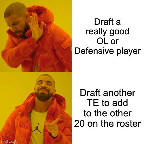 Bill O'Brien - loves his job, but hated his team and fans |  Draft a really good OL or Defensive player; Draft another TE to add to the other 20 on the roster | image tagged in memes,drake hotline bling | made w/ Imgflip meme maker