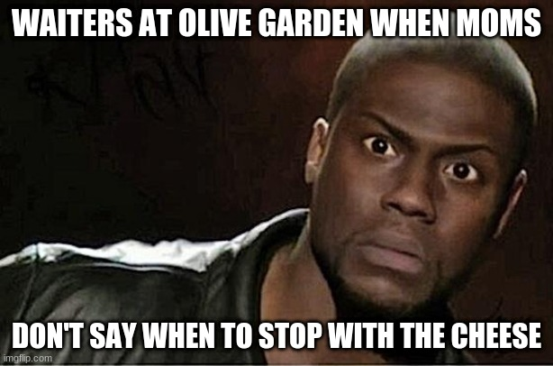 Kevin Hart |  WAITERS AT OLIVE GARDEN WHEN MOMS; DON'T SAY WHEN TO STOP WITH THE CHEESE | image tagged in memes,kevin hart | made w/ Imgflip meme maker