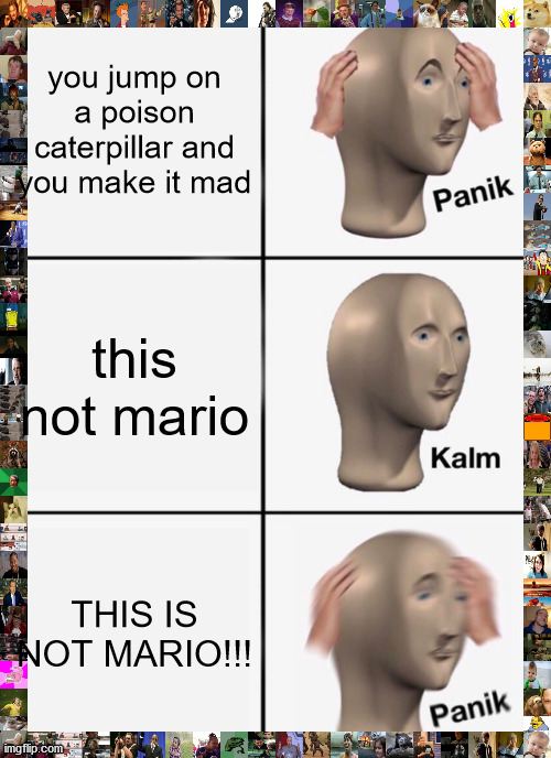 uh oh |  you jump on a poison caterpillar and you make it mad; this not mario; THIS IS NOT MARIO!!! | image tagged in memes,panik kalm panik | made w/ Imgflip meme maker