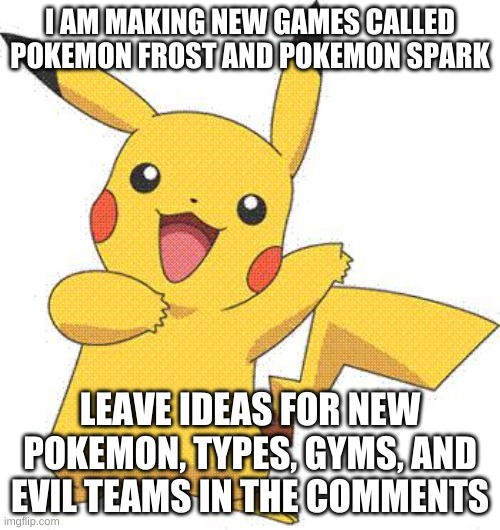 pokemon frost and pokemon spark (updates will be announced each week) |  I AM MAKING NEW GAMES CALLED POKEMON FROST AND POKEMON SPARK; LEAVE IDEAS FOR NEW POKEMON, TYPES, GYMS, AND EVIL TEAMS IN THE COMMENTS | image tagged in pokemon | made w/ Imgflip meme maker