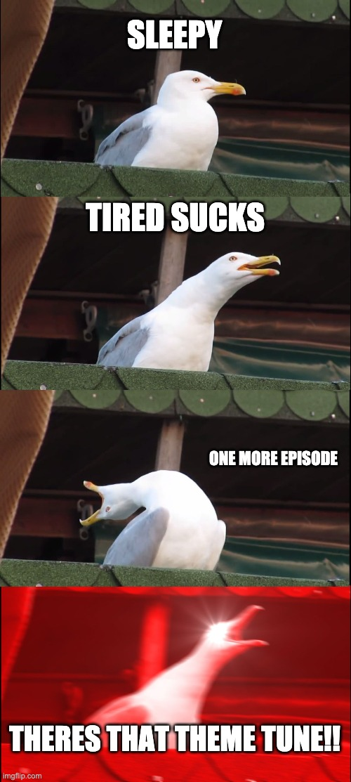 theres that theme tune one more episode seagull |  SLEEPY; TIRED SUCKS; ONE MORE EPISODE; THERES THAT THEME TUNE!! | image tagged in memes,inhaling seagull,just one more,binge watching,no sleep | made w/ Imgflip meme maker