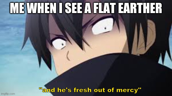 "ME WHEN I SEE A FLAT EARTHER ""and he's fresh out of mercy"" 