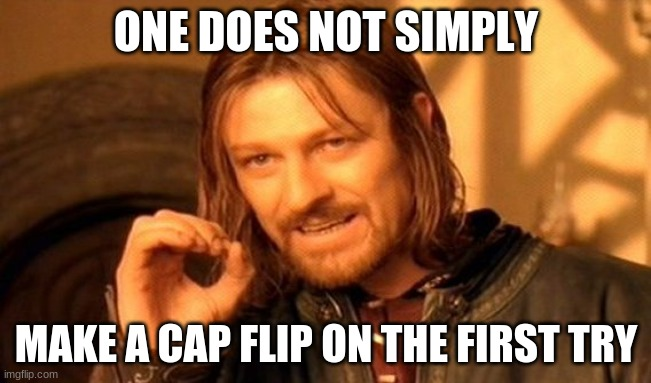 One Does Not Simply Meme |  ONE DOES NOT SIMPLY; MAKE A CAP FLIP ON THE FIRST TRY | image tagged in memes,one does not simply | made w/ Imgflip meme maker