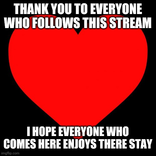 Heart |  THANK YOU TO EVERYONE WHO FOLLOWS THIS STREAM; I HOPE EVERYONE WHO COMES HERE ENJOYS THERE STAY | image tagged in heart | made w/ Imgflip meme maker