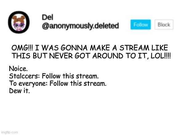 Del Announcement |  OMG!!! I WAS GONNA MAKE A STREAM LIKE THIS BUT NEVER GOT AROUND TO IT, LOL!!!! Noice.  Stalccers: Follow this stream. To everyone: Follow this stream. Dew it. | image tagged in del announcement | made w/ Imgflip meme maker