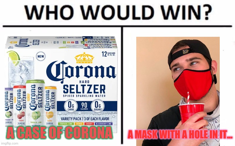Corona vs mask |  A CASE OF CORONA; A MASK WITH A HOLE IN IT... | image tagged in memes,who would win,corona beer,face mask,straw | made w/ Imgflip meme maker