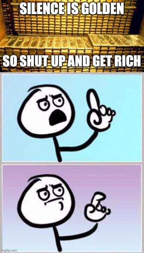 If only someone would pay me for being quiet at the right times... |  SILENCE IS GOLDEN; SO SHUT UP AND GET RICH | image tagged in gold bars,oh wait,silence is golden,shut up,cant argue with that | made w/ Imgflip meme maker
