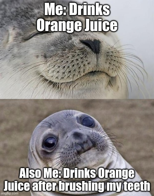Truth tho( srry itz not my best meme) |  Me: Drinks Orange Juice; Also Me: Drinks Orange Juice after brushing my teeth | image tagged in memes,short satisfaction vs truth | made w/ Imgflip meme maker