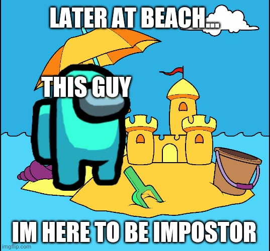 Plz use this template |  LATER AT BEACH... THIS GUY; IM HERE TO BE IMPOSTOR | image tagged in moy in beach,among us | made w/ Imgflip meme maker