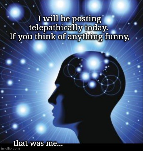 Posting telepathically |  I will be posting telepathically today.  If you think of anything funny, that was me... | image tagged in post,mind control | made w/ Imgflip meme maker