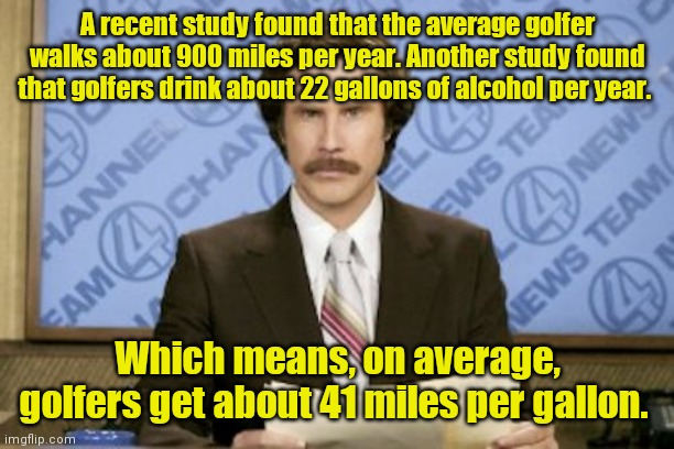 Useless information. |  A recent study found that the average golfer walks about 900 miles per year. Another study found that golfers drink about 22 gallons of alcohol per year. Which means, on average, golfers get about 41 miles per gallon. | image tagged in memes,ron burgundy,funny | made w/ Imgflip meme maker