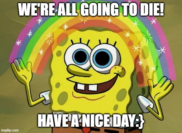 Imagination Spongebob |  WE'RE ALL GOING TO DIE! HAVE A NICE DAY:} | image tagged in memes,imagination spongebob,hallo | made w/ Imgflip meme maker