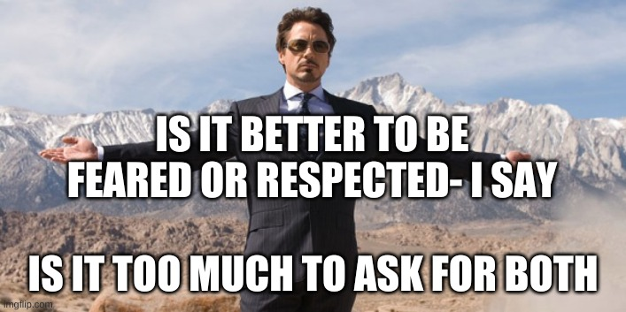 feared or respected |  IS IT BETTER TO BE FEARED OR RESPECTED- I SAY; IS IT TOO MUCH TO ASK FOR BOTH | image tagged in tony stark | made w/ Imgflip meme maker