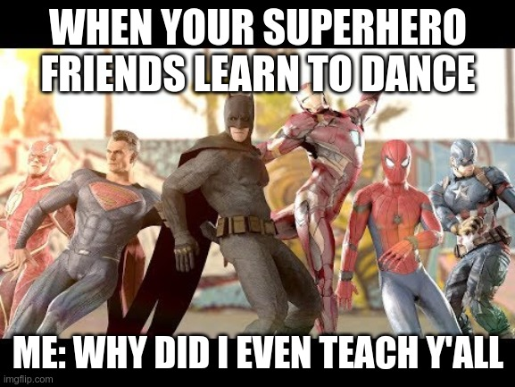Avengers/Justice league party moments: Part 1 of 3 |  WHEN YOUR SUPERHERO FRIENDS LEARN TO DANCE; ME: WHY DID I EVEN TEACH Y'ALL | image tagged in dc comics,marvel,superheroes | made w/ Imgflip meme maker