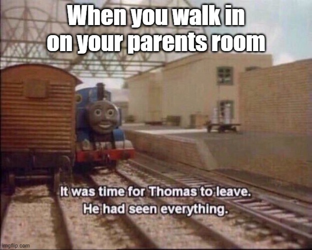 Uh oh |  When you walk in on your parents room | image tagged in it was time for thomas to leave | made w/ Imgflip meme maker