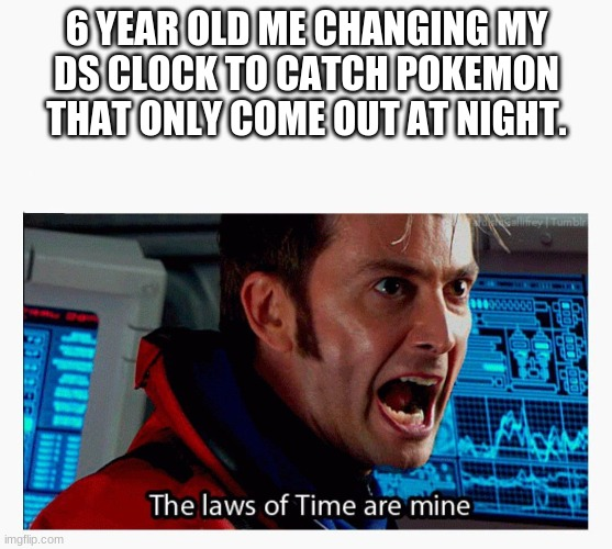 10 is my favorite doctor |  6 YEAR OLD ME CHANGING MY DS CLOCK TO CATCH POKEMON THAT ONLY COME OUT AT NIGHT. | image tagged in the laws of time are mine | made w/ Imgflip meme maker