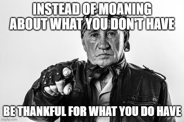 be happy |  INSTEAD OF MOANING ABOUT WHAT YOU DON'T HAVE; BE THANKFUL FOR WHAT YOU DO HAVE | image tagged in happy,thankful | made w/ Imgflip meme maker