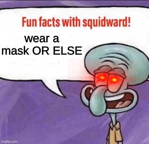 wear a mask |  wear a mask OR ELSE | image tagged in fun facts with squidward | made w/ Imgflip meme maker