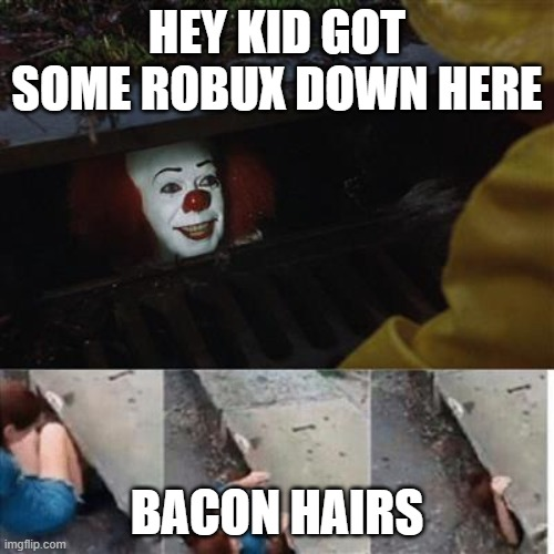 want some robux |  HEY KID GOT SOME ROBUX DOWN HERE; BACON HAIRS | image tagged in pennywise in sewer | made w/ Imgflip meme maker
