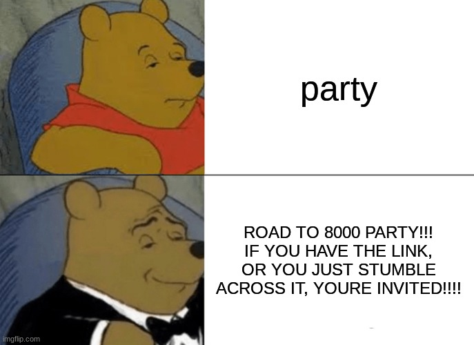 Tuxedo Winnie The Pooh Meme |  party; ROAD TO 8000 PARTY!!! IF YOU HAVE THE LINK, OR YOU JUST STUMBLE ACROSS IT, YOURE INVITED!!!! | image tagged in memes,tuxedo winnie the pooh,imgflip points,party,invited | made w/ Imgflip meme maker