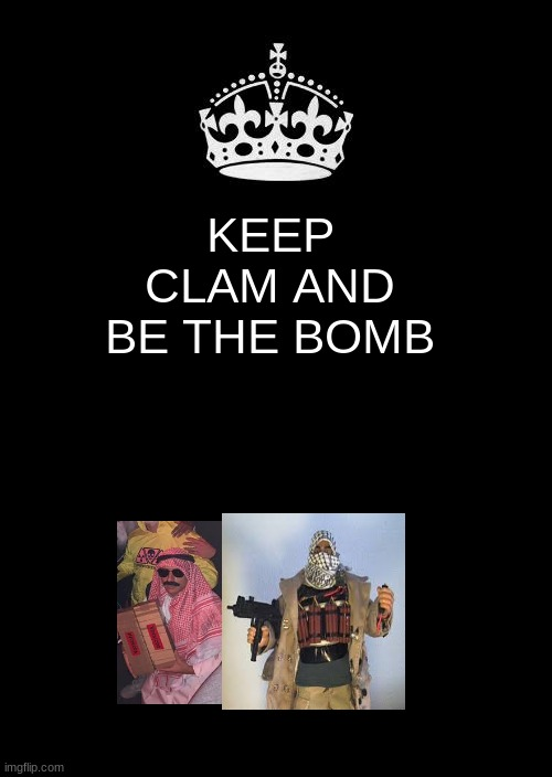 Keep Calm And Carry On Black |  KEEP CLAM AND BE THE BOMB | image tagged in memes,keep calm and carry on black | made w/ Imgflip meme maker