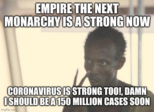 Empire the next monarchy Strong vs coronavirus |  EMPIRE THE NEXT MONARCHY IS A STRONG NOW; CORONAVIRUS IS STRONG TOO!, DAMN I SHOULD BE A 150 MILLION CASES SOON | image tagged in memes,i'm the captain now,empire the next monarchy,coronavirus | made w/ Imgflip meme maker