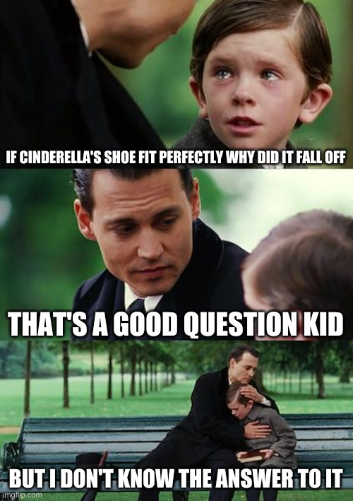 Finding Neverland |  IF CINDERELLA'S SHOE FIT PERFECTLY WHY DID IT FALL OFF; THAT'S A GOOD QUESTION KID; BUT I DON'T KNOW THE ANSWER TO IT | image tagged in memes,finding neverland | made w/ Imgflip meme maker