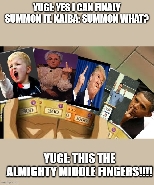 Yugioh exodia |  YUGI: YES I CAN FINALY SUMMON IT. KAIBA: SUMMON WHAT? YUGI: THIS THE ALMIGHTY MIDDLE FINGERS!!!! | image tagged in yugioh exodia | made w/ Imgflip meme maker