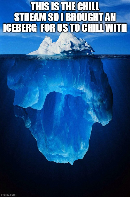 iceberg |  THIS IS THE CHILL STREAM SO I BROUGHT AN ICEBERG  FOR US TO CHILL WITH | image tagged in iceberg | made w/ Imgflip meme maker