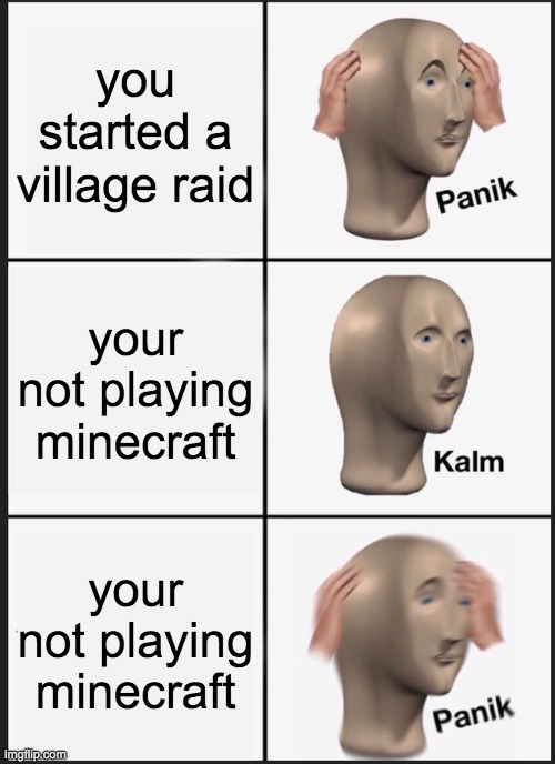 Panik Kalm Panik Meme |  you started a village raid; your not playing minecraft; your not playing minecraft | image tagged in memes,panik kalm panik | made w/ Imgflip meme maker