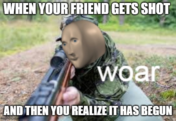 woar |  WHEN YOUR FRIEND GETS SHOT; AND THEN YOU REALIZE IT HAS BEGUN | image tagged in woar | made w/ Imgflip meme maker