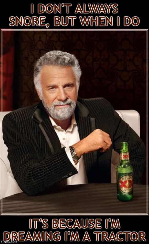 Snoring |  I DON'T ALWAYS SNORE, BUT WHEN I DO; IT'S BECAUSE I'M DREAMING I'M A TRACTOR | image tagged in memes,the most interesting man in the world | made w/ Imgflip meme maker