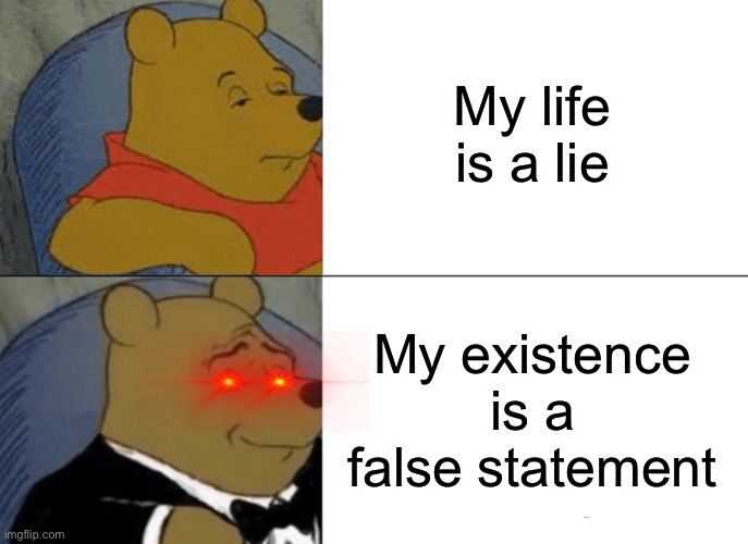 Ur existence is a false statement |  My life is a lie; My existence is a false statement | image tagged in memes,tuxedo winnie the pooh | made w/ Imgflip meme maker