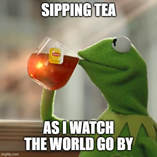 But That's None Of My Business |  SIPPING TEA; AS I WATCH THE WORLD GO BY | image tagged in memes,but that's none of my business,kermit the frog | made w/ Imgflip meme maker