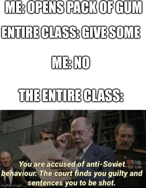 ME: OPENS PACK OF GUM; ENTIRE CLASS: GIVE SOME; ME: NO; THE ENTIRE CLASS: | image tagged in blank white template,you are accused of anti-soviet behavior | made w/ Imgflip meme maker